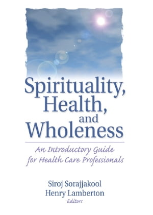 Spirituality,  Health,  and Wholeness An Introductory Guide for Health Care Professionals