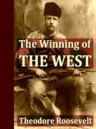 The Winning of the West, In Four Volumes by Theodore Roosevelt