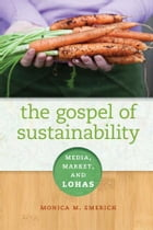 The Gospel of Sustainability: Media, Market and LOHAS by Monica M. Emerich