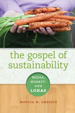 Book The Gospel of Sustainability: Media, Market and LOHAS by Monica M. Emerich