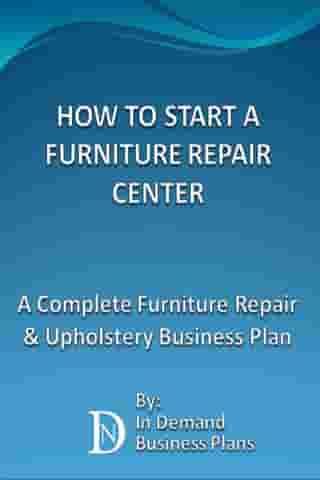 How To Start A Furniture Repair Center: A Complete Furniture Repair & Upholstery Business Plan by In Demand Business Plans