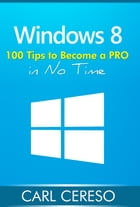 Windows 8: 100 Tips to Become a PRO in No Time by Carl Cereso