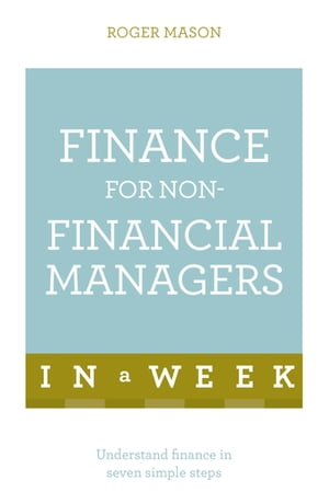 Finance For Non-Financial Managers In A Week Understand Finance In Seven Simple Steps