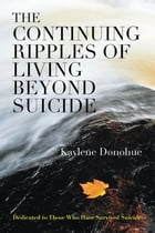 The Continuing Ripples of Living Beyond Suicide: Dedicated to Those Who Have Survived Suicide by Kaylene Donohue