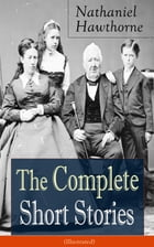 The Complete Short Stories of Nathaniel Hawthorne (Illustrated): Over 120 Short Stories Including Rare Sketches From Magazines of the Renowned America by Nathaniel Hawthorne