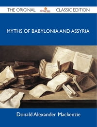 Myths of Babylonia and Assyria - The Original Classic Edition