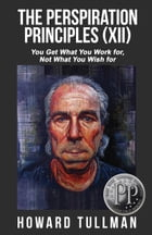 The Perspiration Principles (Volume XII): You Get What You Work For, Not What You Wish For by Howard Tullman