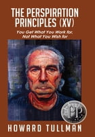 The Perspiration Principles (Vol. XV): You Get What You Work For, Not What You Wish For by Howard Tullman