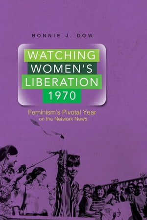 Watching Women's Liberation,  1970 Feminism's Pivotal Year on the Network News