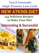 Easy & Sustainable High Protein Low Carb New Atkins Diet: 154 Delicious Recipes to Make Your Diet Interesting & Successful by Sarah Blair