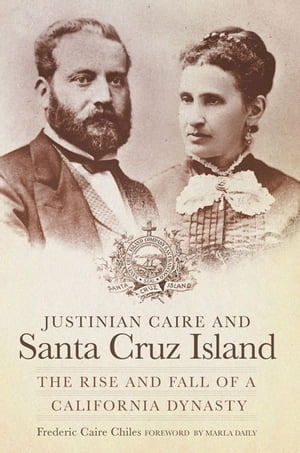 Justinian Caire and Santa Cruz Island The Rise and Fall of a California Dynasty