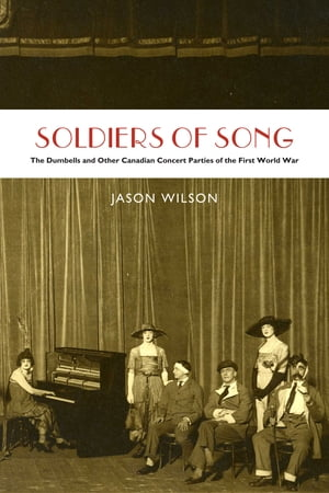Soldiers of Song The Dumbells and Other Canadian Concert Parties of the First World War