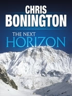 The Next Horizon: From the Eiger to the south face of Annapurna by Chris Bonington