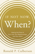 If Not Now, When?: Making the Most of Your Life, Your Relationships and Your Work by Ronald P. Culberson
