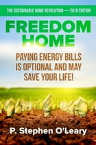 Freedom Home - Paying Energy Bills is Optional and may save your Life! by P. Stephen O'Leary