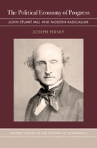 The Political Economy of Progress: John Stuart Mill and Modern Radicalism by Joseph Persky