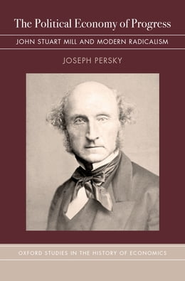Book The Political Economy of Progress: John Stuart Mill and Modern Radicalism by Joseph Persky