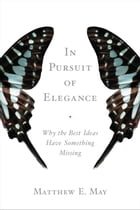 In Pursuit of Elegance: Why the Best Ideas Have Something Missing by Matthew E. May
