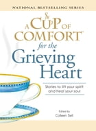 A Cup of Comfort for the Grieving Heart: Stories to lift your spirit and heal your soul by Colleen Sell