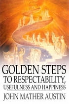 Golden Steps to Respectability, Usefulness and Happiness: Being a Series of Lectures to Youth of Both Sexes, on Character, Principles, Associates, Amu by John Mather Austin