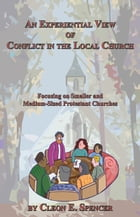 An Experiential View of Conflict in the Local Church: Focusing on Smaller and Medium-Sized Protestant Churches by Cleon E. Spencer