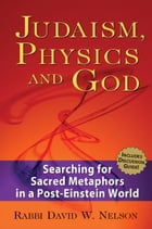 Judaism, Physics & God: Searching for Sacred Metaphors in a Post-Einstein World by Rabbi David W. Nelson