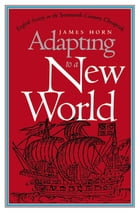 Adapting to a New World: English Society in the Seventeenth-Century Chesapeake by James Horn