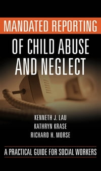 Mandated Reporting of Child Abuse and Neglect: A Practical Guide for Social Workers