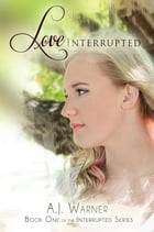 Love Interrupted: The Interrupted Series, #1 by A.J. Warner
