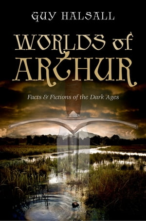 Worlds of Arthur: Facts and Fictions of the Dark Ages Facts and Fictions of the Dark Ages