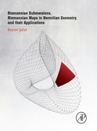 Riemannian Submersions, Riemannian Maps in Hermitian Geometry, and Their Applications by Bayram Sahin