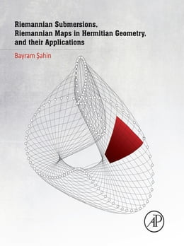 Book Riemannian Submersions, Riemannian Maps in Hermitian Geometry, and Their Applications by Bayram Sahin