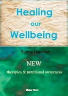 Healing Our Wellbeing: New Therapies and Nutritional Awareness by Sudha Hamilton