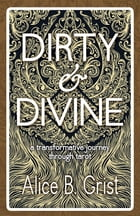 Dirty & Divine: A transformative journey through tarot by Alice B. Grist