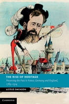 The Rise of Heritage: Preserving the Past in France, Germany and England, 1789–1914