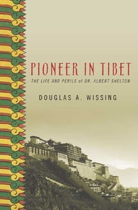 Pioneer in Tibet: The Life and Perils of Dr. Albert Shelton