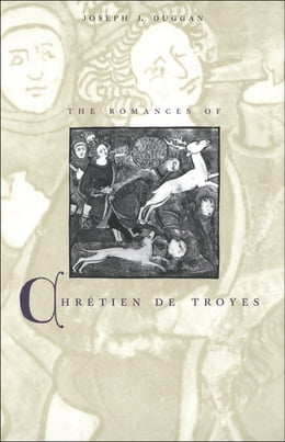 Book The Romances of Chretien de Troyes by Mr. Joseph J. Duggan