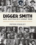 Digger Smith and Australia's Great War: Ordinary name - extraordinary stories