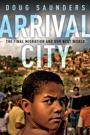 Arrival City: The Final Migration and Our Next World by Doug Saunders