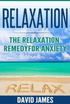 RELAXATION: The Relaxation Remedy for Anxiety by David James