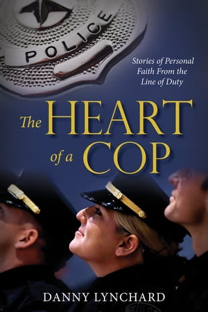 The Heart of a Cop: Stories of Personal Faith from the Line of Duty