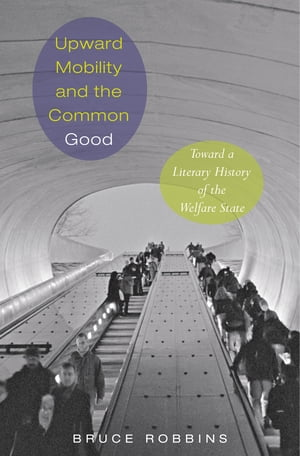 Upward Mobility and the Common Good Toward a Literary History of the Welfare State