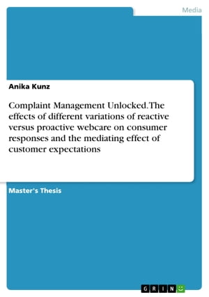 Complaint Management Unlocked. The effects of different variations of reactive versus proactive webcare on consumer responses and the mediating effect by Anika Kunz