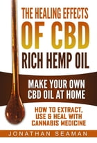 The Healing Effects of CBD Rich Hemp Oil - Make Your Own CBD Oil at Home, How to Extract, Use, and Heal with Cannabis Medicine by Jonathan Seaman