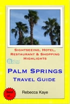 Palm Springs, California Travel Guide - Sightseeing, Hotel, Restaurant & Shopping Highlights (Illustrated) by Rebecca Kaye