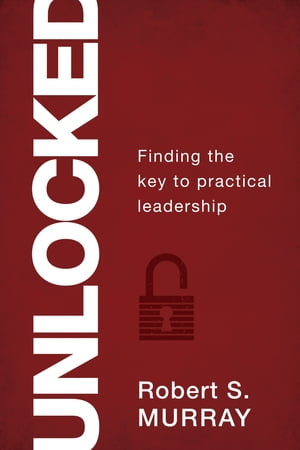 Unlocked: Finding the Key to Practical Leadership