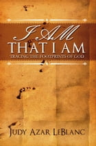 I Am That I Am: Tracing the Footprints of God by Judy Azar LeBlanc