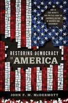 Restoring Democracy to America: How to Free Markets and Politics from the Corporate Culture of Business and Government by John F. M. McDermott