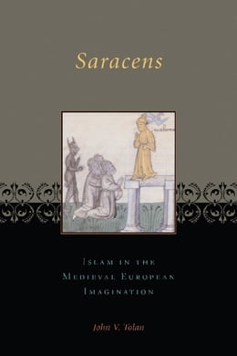 Book Saracens: Islam in the Medieval European Imagination by John V. Tolan