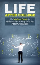 Life After College - The Modern Guide for Millennials Looking for a Job After Graduation by Joseph Wang